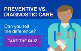 Preventive vs. diagnostic care. Can you tell the difference? Take the Quiz.