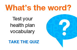 What's the word? Test your health plan vocabulary. Take the quiz.